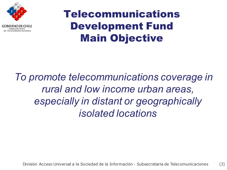(3) División Acceso Universal a la Sociedad de la Información - Subsecretaría de Telecomunicaciones Telecommunications Development Fund Main Objective To promote telecommunications coverage in rural and low income urban areas, especially in distant or geographically isolated locations