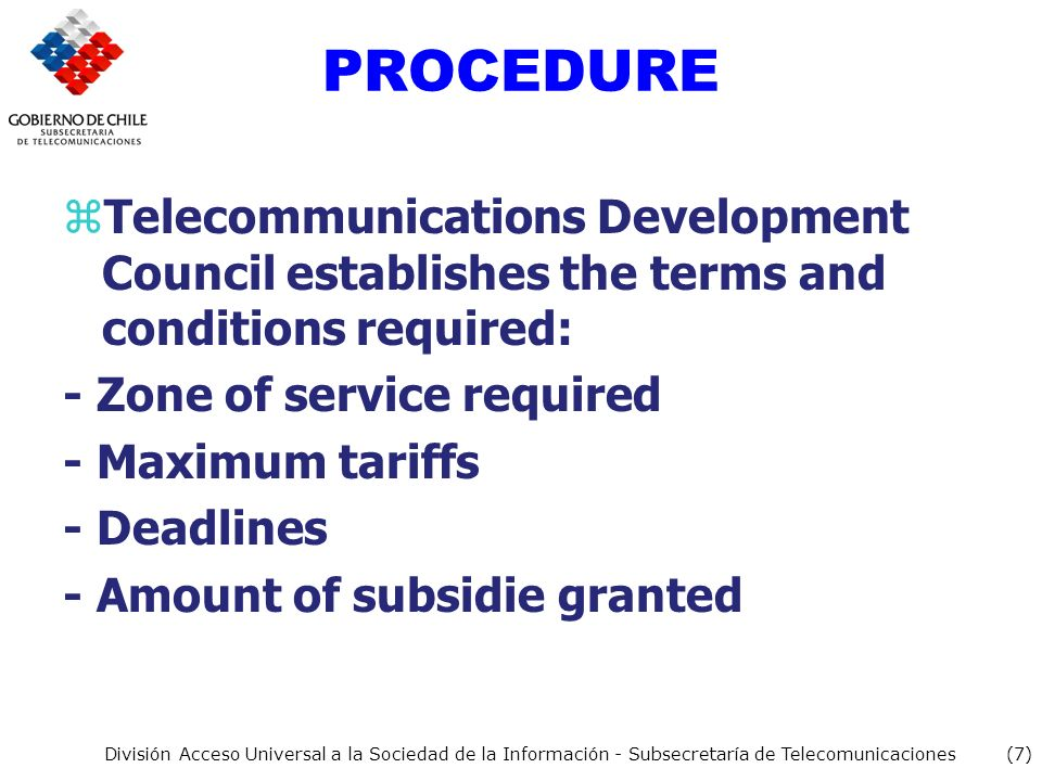 (7) División Acceso Universal a la Sociedad de la Información - Subsecretaría de Telecomunicaciones PROCEDURE zTelecommunications Development Council establishes the terms and conditions required: - Zone of service required - Maximum tariffs - Deadlines - Amount of subsidie granted