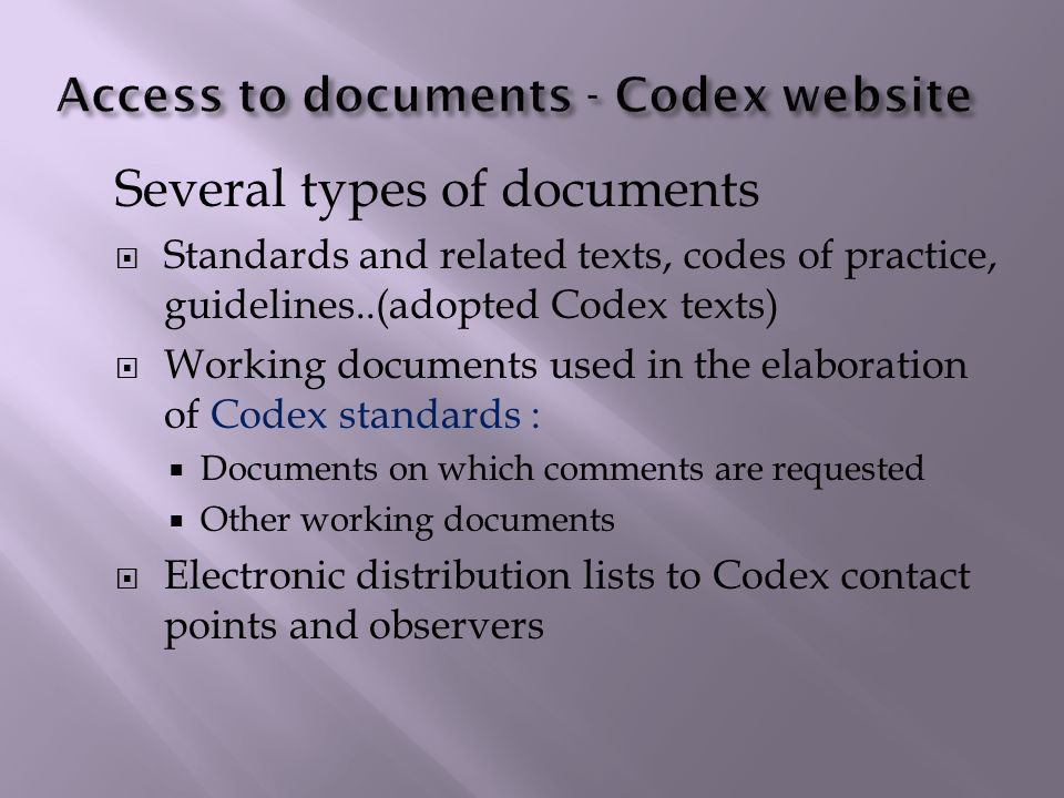 Several types of documents Standards and related texts, codes of practice, guidelines..(adopted Codex texts) Working documents used in the elaboration