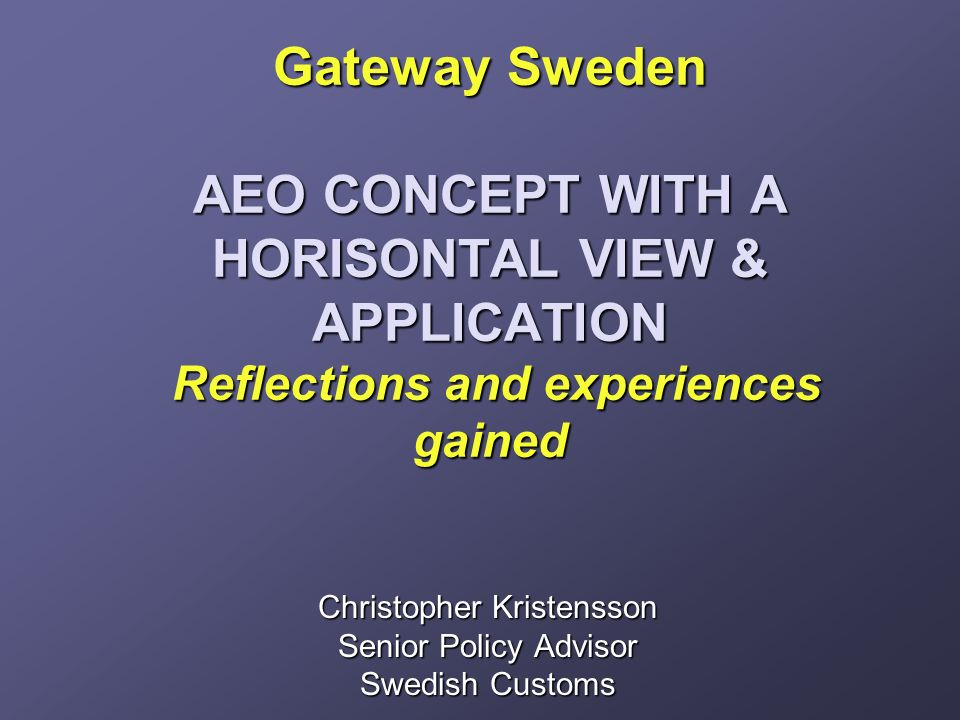 Gateway Sweden AEO CONCEPT WITH A HORISONTAL VIEW & APPLICATION Reflections and experiences gained Gateway Sweden AEO CONCEPT WITH A HORISONTAL VIEW & APPLICATION Reflections and experiences gained Christopher Kristensson Senior Policy Advisor Swedish Customs