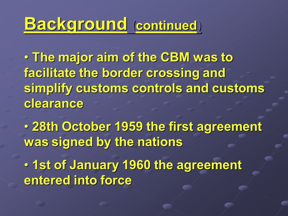 Background (continued) The major aim of the CBM was to facilitate the border crossing and simplify customs controls and customs clearance The major aim of the CBM was to facilitate the border crossing and simplify customs controls and customs clearance 28th October 1959 the first agreement was signed by the nations 28th October 1959 the first agreement was signed by the nations 1st of January 1960 the agreement entered into force 1st of January 1960 the agreement entered into force