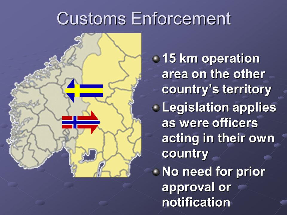 Customs Enforcement 15 km operation area on the other countrys territory Legislation applies as were officers acting in their own country No need for prior approval or notification