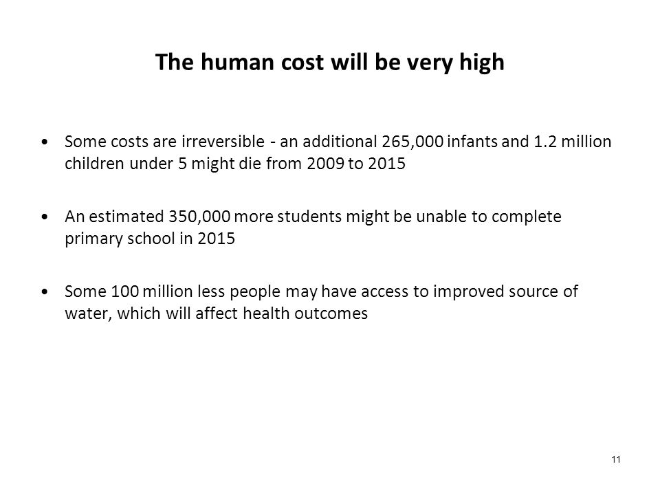 The human cost will be very high Some costs are irreversible - an additional 265,000 infants and 1.2 million children under 5 might die from 2009 to 2015 An estimated 350,000 more students might be unable to complete primary school in 2015 Some 100 million less people may have access to improved source of water, which will affect health outcomes 11