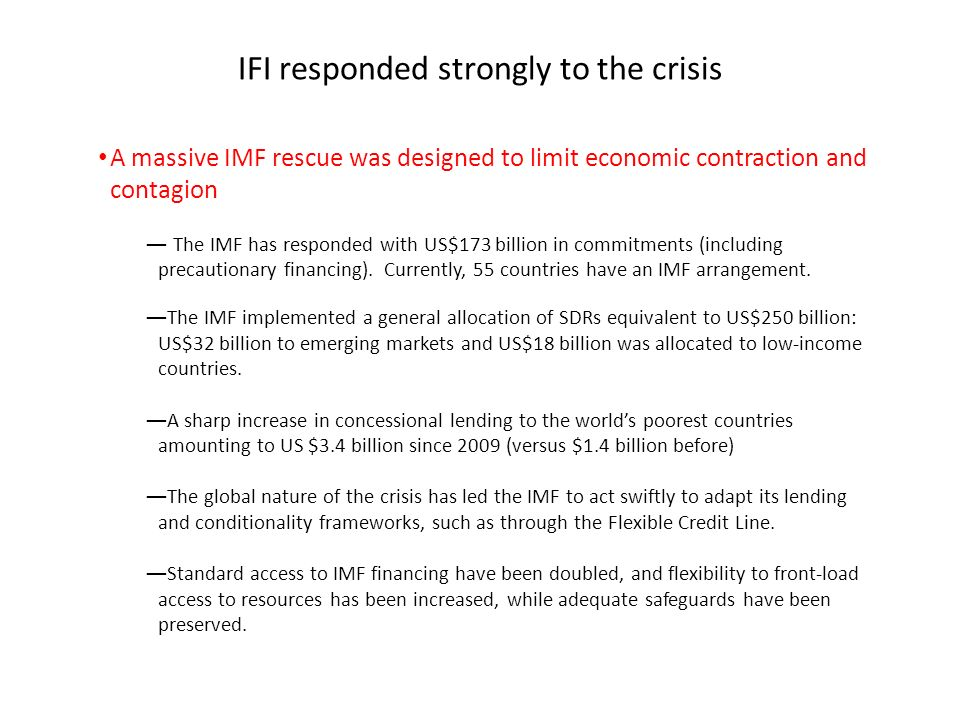 IFI responded strongly to the crisis A massive IMF rescue was designed to limit economic contraction and contagion The IMF has responded with US$173 billion in commitments (including precautionary financing).