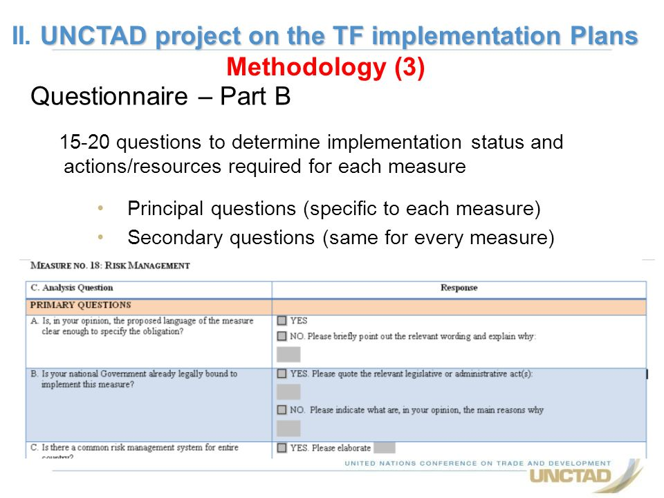 Questionnaire – Part B 15-20 questions to determine implementation status and actions/resources required for each measure Principal questions (specific to each measure) Secondary questions (same for every measure) UNCTAD project on the TF implementation Plans II.