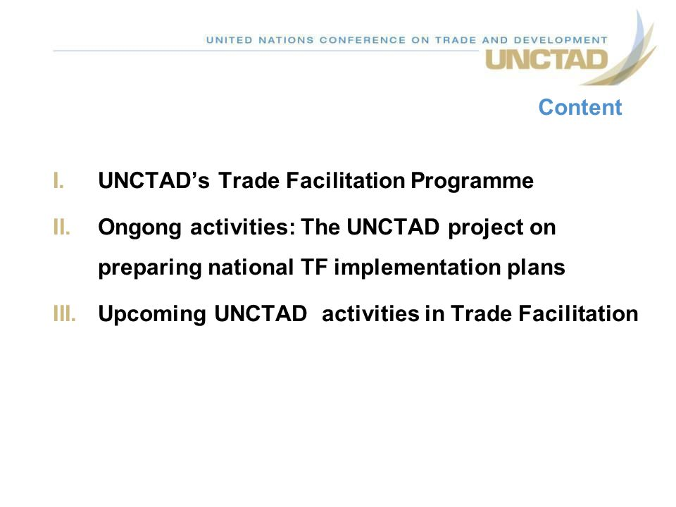 I.UNCTADs Trade Facilitation Programme II.Ongong activities: The UNCTAD project on preparing national TF implementation plans III.Upcoming UNCTAD acti