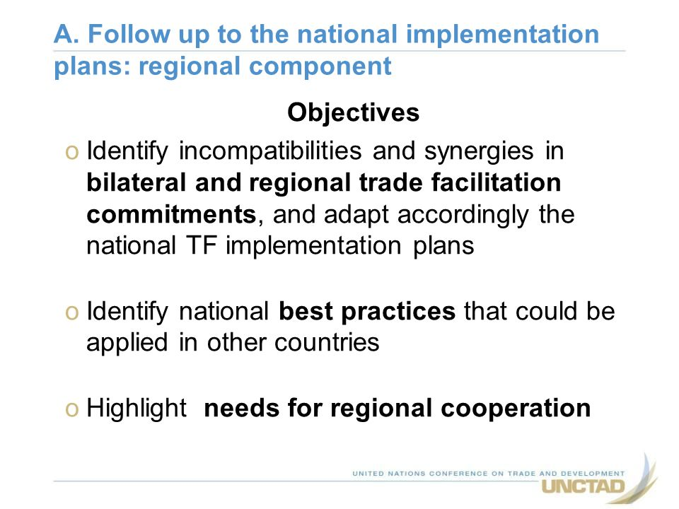 Objectives oIdentify incompatibilities and synergies in bilateral and regional trade facilitation commitments, and adapt accordingly the national TF i