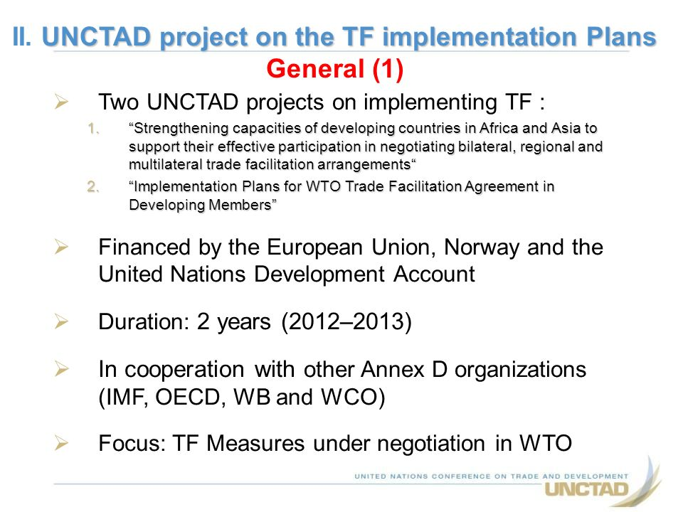 Two UNCTAD projects on implementing TF : 1.Strengthening capacities of developing countries in Africa and Asia to support their effective participation in negotiating bilateral, regional and multilateral trade facilitation arrangements 2.Implementation Plans for WTO Trade Facilitation Agreement in Developing Members Financed by the European Union, Norway and the United Nations Development Account Duration: 2 years (2012–2013) In cooperation with other Annex D organizations (IMF, OECD, WB and WCO) Focus: TF Measures under negotiation in WTO UNCTAD project on the TF implementation Plans II.