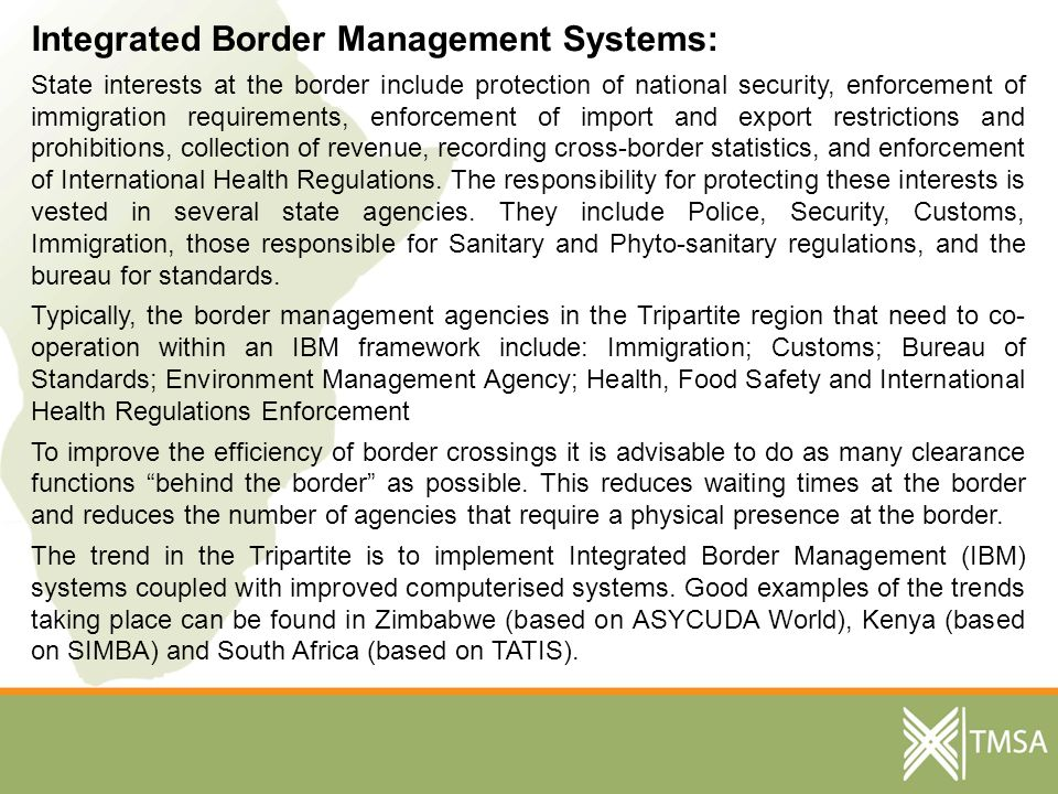 Integrated Border Management Systems: State interests at the border include protection of national security, enforcement of immigration requirements, enforcement of import and export restrictions and prohibitions, collection of revenue, recording cross-border statistics, and enforcement of International Health Regulations.