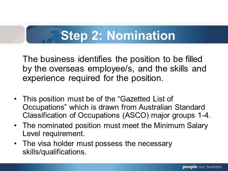 Step 2: Nomination The business identifies the position to be filled by the overseas employee/s, and the skills and experience required for the position.