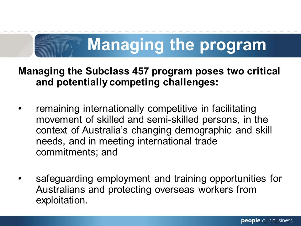 Managing the program Managing the Subclass 457 program poses two critical and potentially competing challenges: remaining internationally competitive in facilitating movement of skilled and semi-skilled persons, in the context of Australias changing demographic and skill needs, and in meeting international trade commitments; and safeguarding employment and training opportunities for Australians and protecting overseas workers from exploitation.