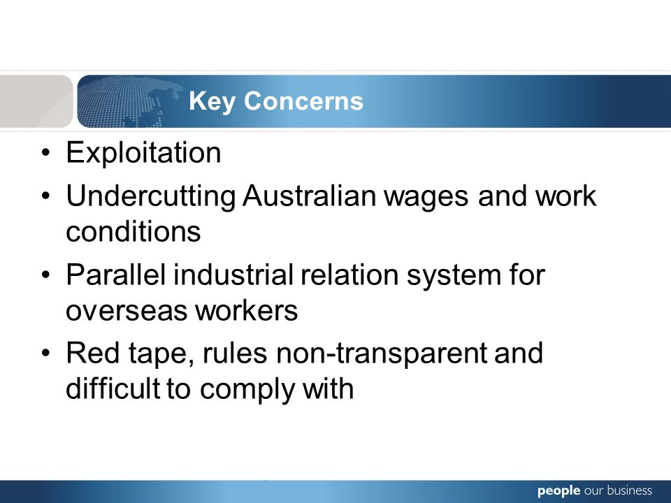 Exploitation Undercutting Australian wages and work conditions Parallel industrial relation system for overseas workers Red tape, rules non-transparent and difficult to comply with Key Concerns
