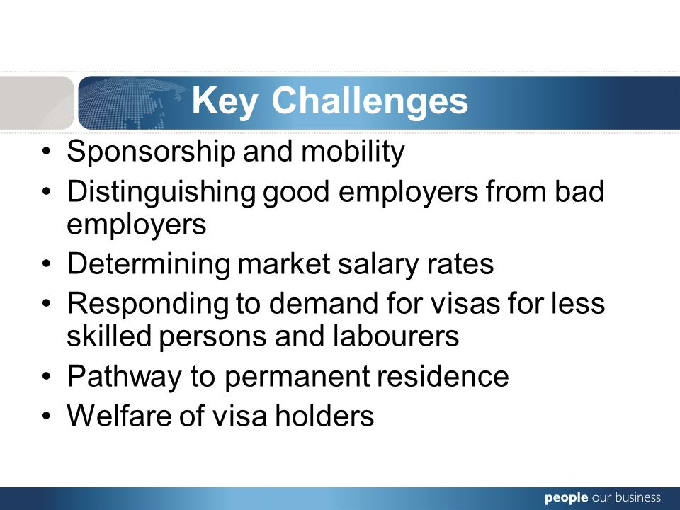 Sponsorship and mobility Distinguishing good employers from bad employers Determining market salary rates Responding to demand for visas for less skilled persons and labourers Pathway to permanent residence Welfare of visa holders Key Challenges