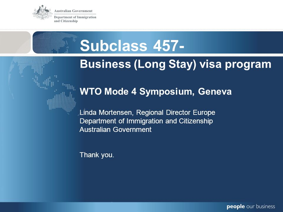 Subclass 457- Business (Long Stay) visa program WTO Mode 4 Symposium, Geneva Linda Mortensen, Regional Director Europe Department of Immigration and Citizenship Australian Government Thank you.
