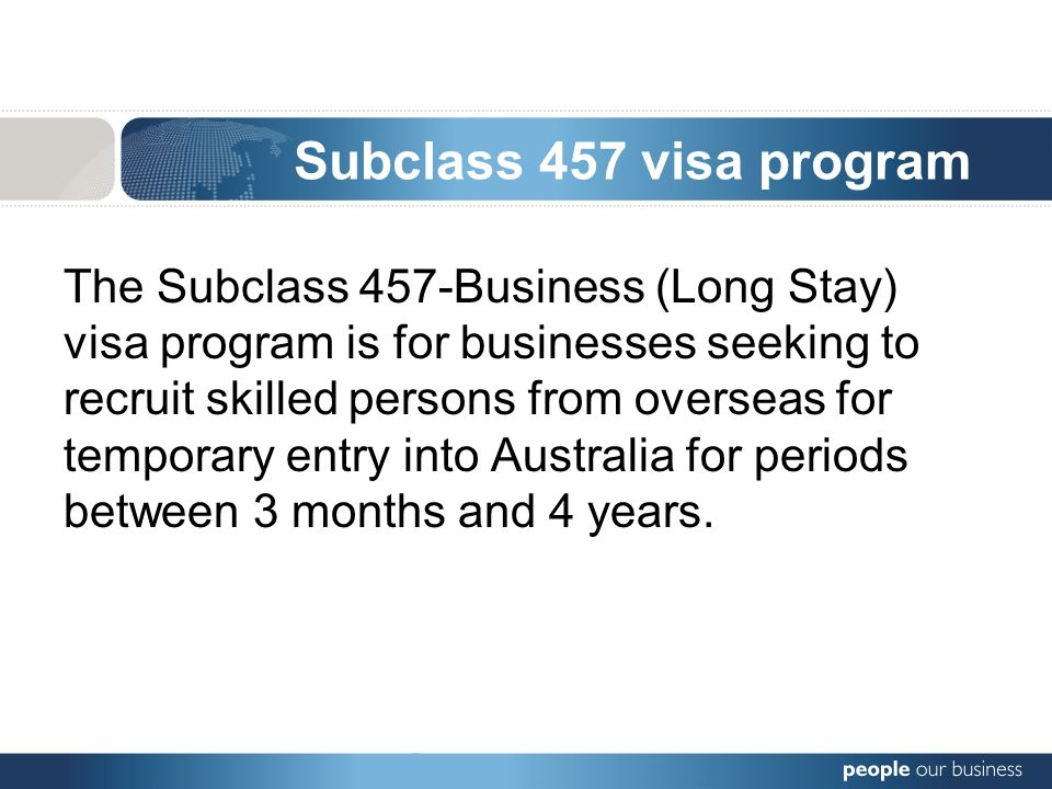 Subclass 457 visa program The Subclass 457-Business (Long Stay) visa program is for businesses seeking to recruit skilled persons from overseas for temporary entry into Australia for periods between 3 months and 4 years.