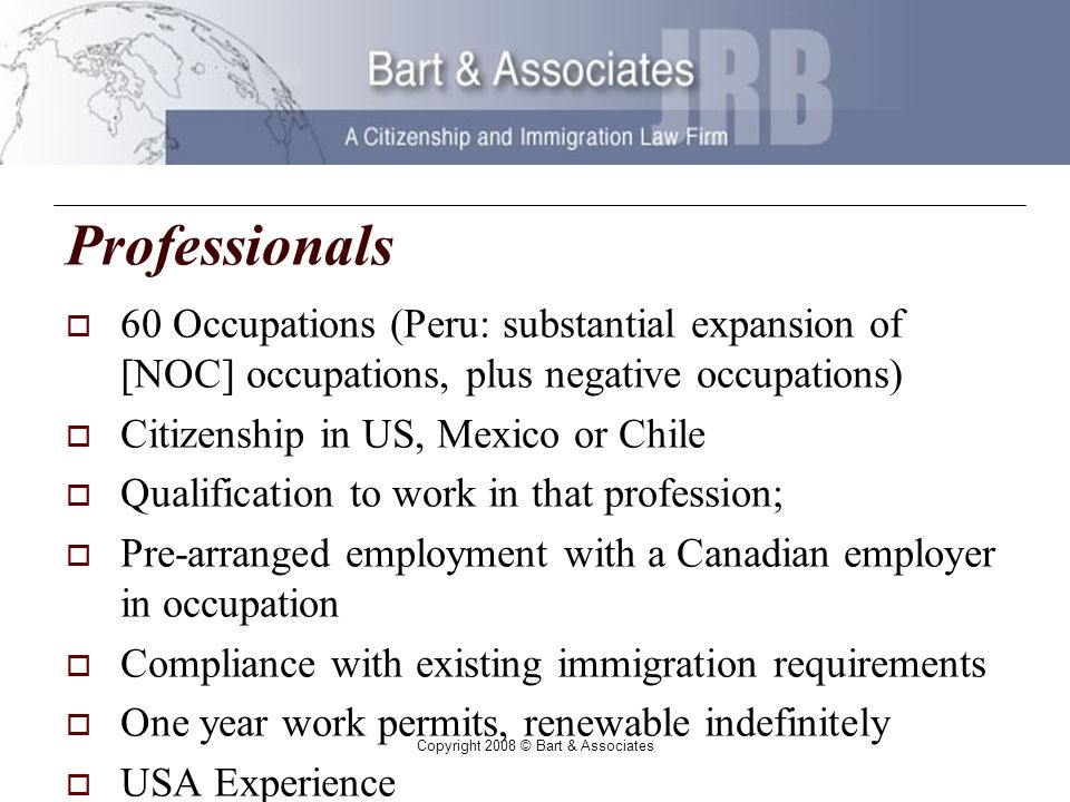 Copyright 2008 © Bart & Associates Professionals 60 Occupations (Peru: substantial expansion of [NOC] occupations, plus negative occupations) Citizenship in US, Mexico or Chile Qualification to work in that profession; Pre-arranged employment with a Canadian employer in occupation Compliance with existing immigration requirements One year work permits, renewable indefinitely USA Experience