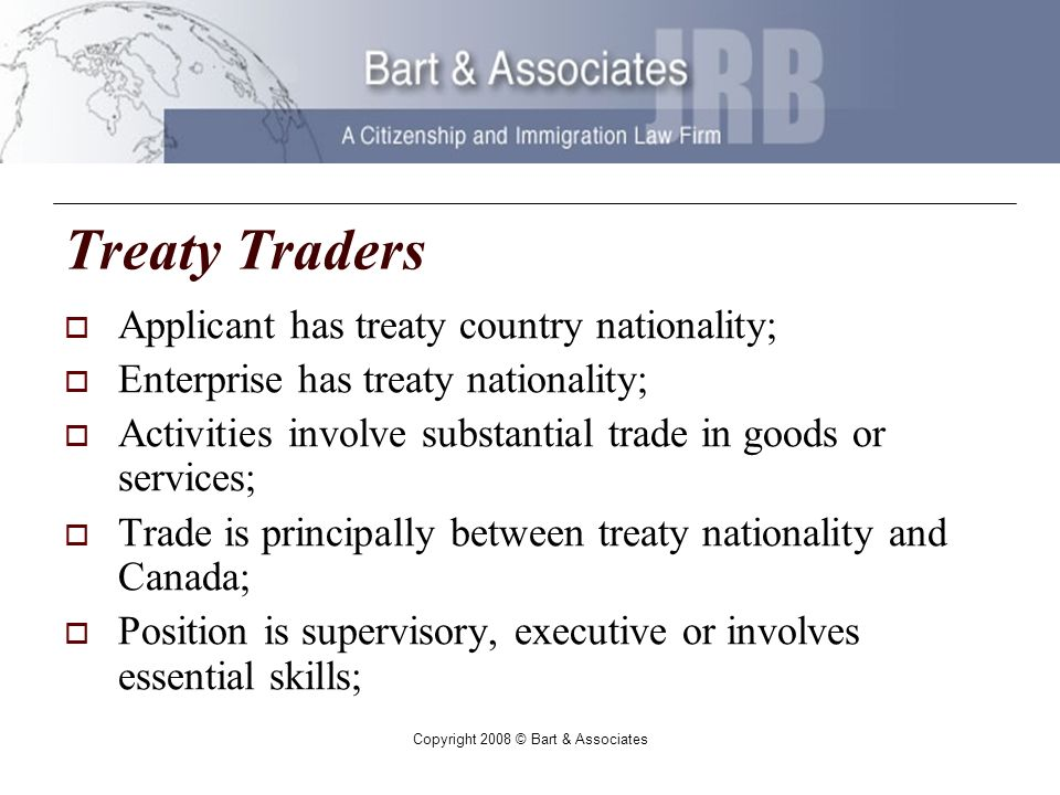Copyright 2008 © Bart & Associates Treaty Traders Applicant has treaty country nationality; Enterprise has treaty nationality; Activities involve substantial trade in goods or services; Trade is principally between treaty nationality and Canada; Position is supervisory, executive or involves essential skills;
