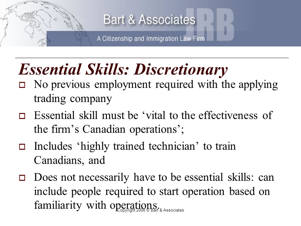 Copyright 2008 © Bart & Associates Essential Skills: Discretionary No previous employment required with the applying trading company Essential skill must be vital to the effectiveness of the firms Canadian operations; Includes highly trained technician to train Canadians, and Does not necessarily have to be essential skills: can include people required to start operation based on familiarity with operations.