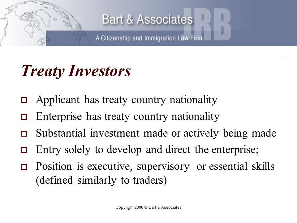 Copyright 2008 © Bart & Associates Treaty Investors Applicant has treaty country nationality Enterprise has treaty country nationality Substantial investment made or actively being made Entry solely to develop and direct the enterprise; Position is executive, supervisory or essential skills (defined similarly to traders)