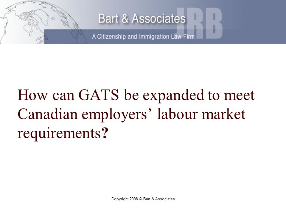 Copyright 2008 © Bart & Associates How can GATS be expanded to meet Canadian employers labour market requirements