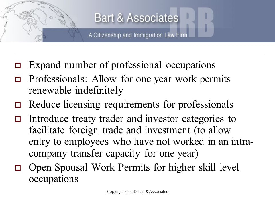 Copyright 2008 © Bart & Associates Expand number of professional occupations Professionals: Allow for one year work permits renewable indefinitely Reduce licensing requirements for professionals Introduce treaty trader and investor categories to facilitate foreign trade and investment (to allow entry to employees who have not worked in an intra- company transfer capacity for one year) Open Spousal Work Permits for higher skill level occupations