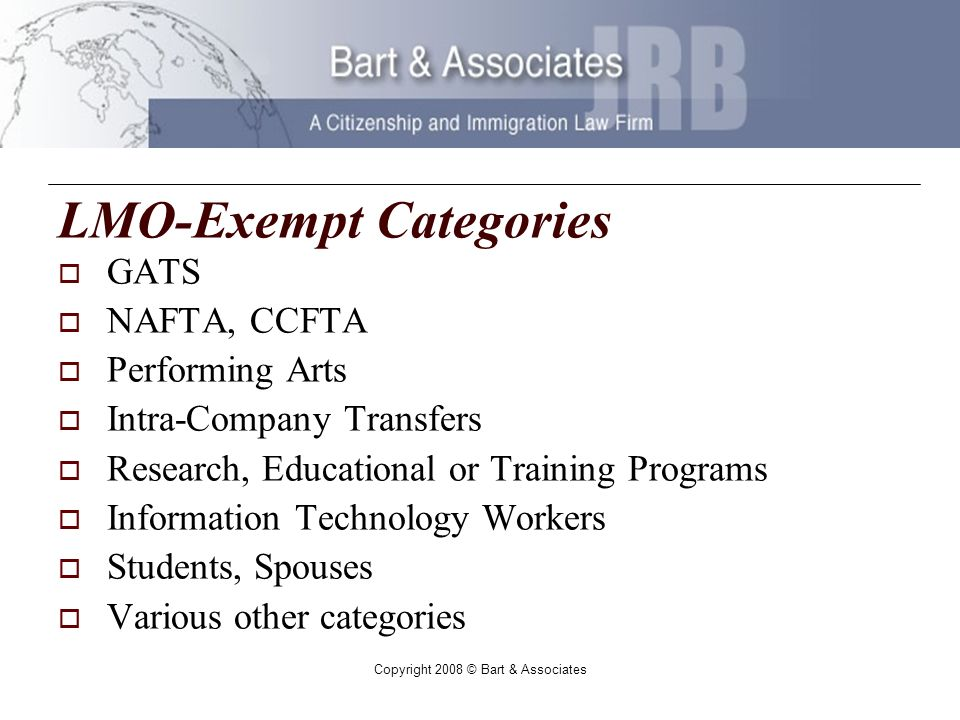 Copyright 2008 © Bart & Associates LMO-Exempt Categories GATS NAFTA, CCFTA Performing Arts Intra-Company Transfers Research, Educational or Training Programs Information Technology Workers Students, Spouses Various other categories