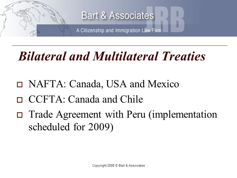 Copyright 2008 © Bart & Associates Bilateral and Multilateral Treaties NAFTA: Canada, USA and Mexico CCFTA: Canada and Chile Trade Agreement with Peru (implementation scheduled for 2009)