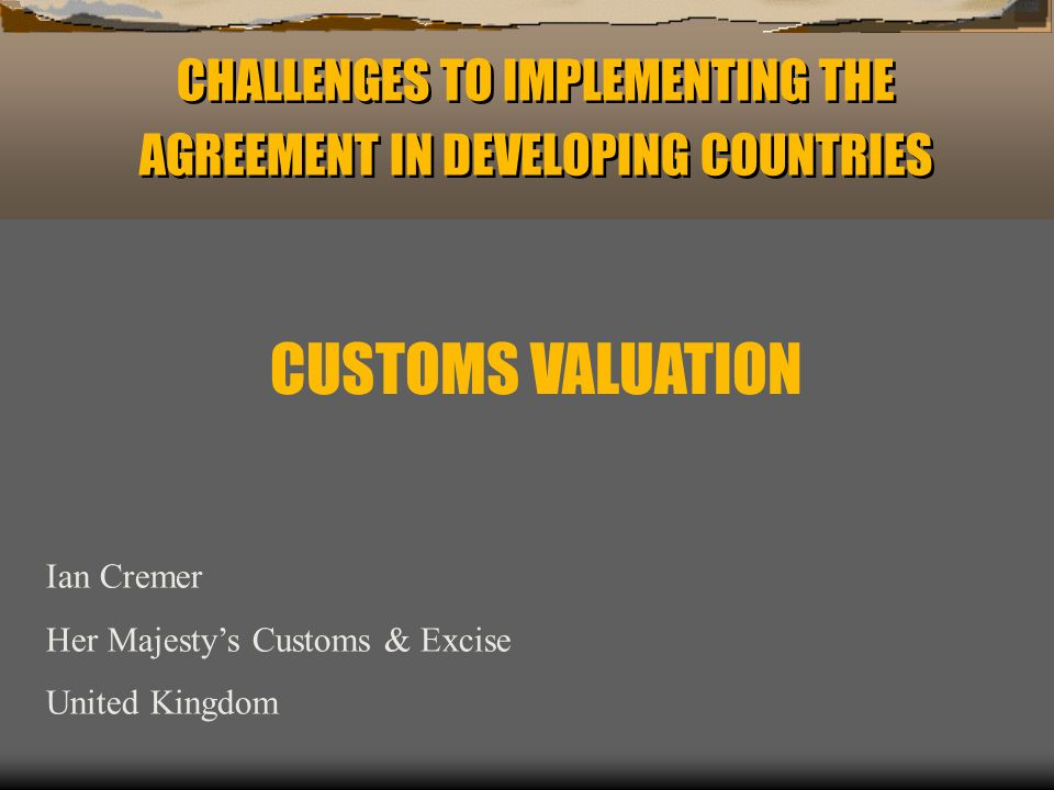 CHALLENGES TO IMPLEMENTING THE AGREEMENT IN DEVELOPING COUNTRIES Ian Cremer Her Majestys Customs & Excise United Kingdom CUSTOMS VALUATION