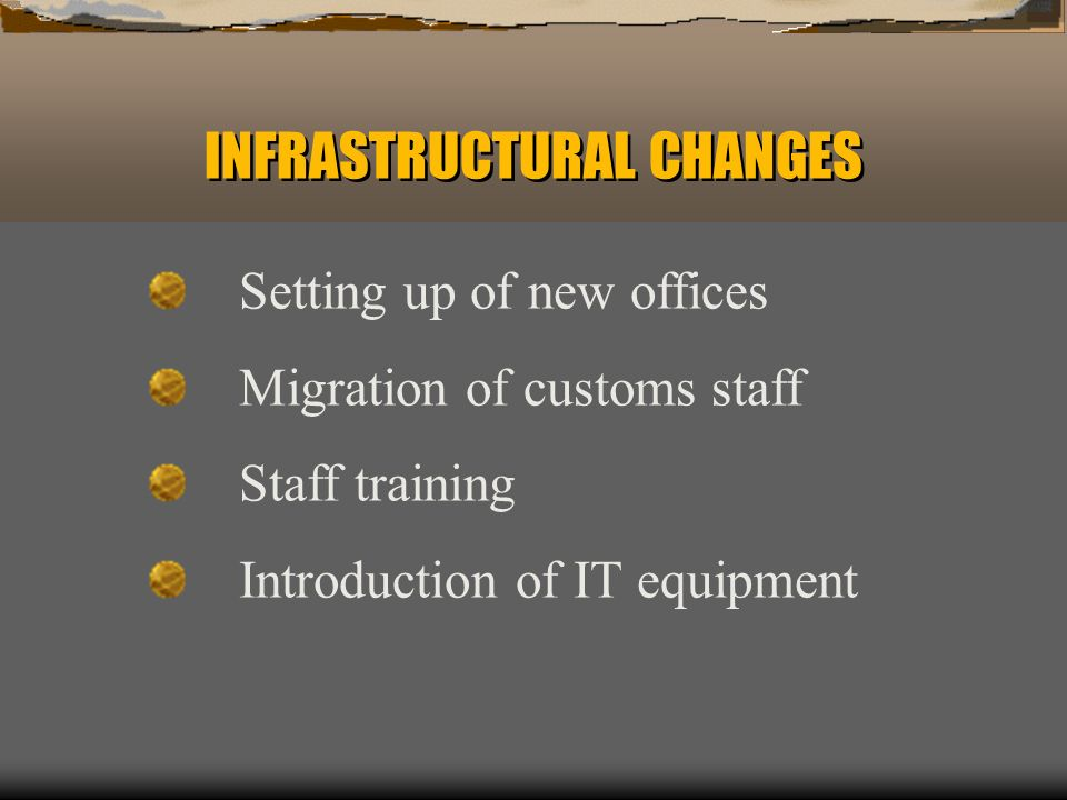 INFRASTRUCTURAL CHANGES Setting up of new offices Migration of customs staff Staff training Introduction of IT equipment