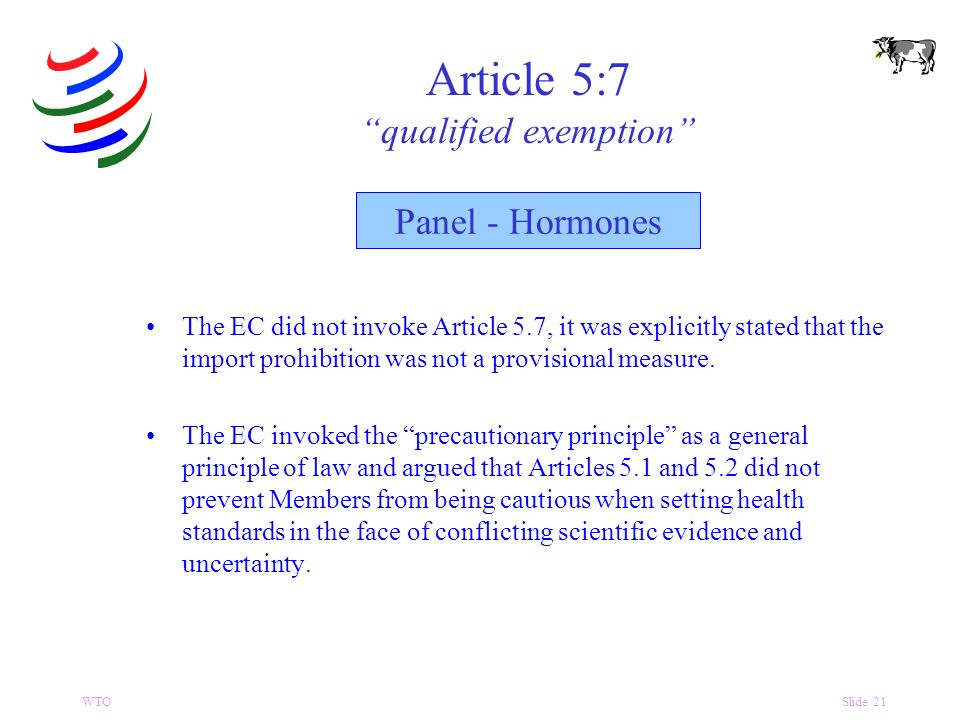 WTOSlide 21 Article 5:7 qualified exemption The EC did not invoke Article 5.7, it was explicitly stated that the import prohibition was not a provisional measure.