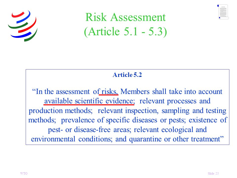 WTOSlide 25 Risk Assessment (Article 5.1 - 5.3) Article 5.2 In the assessment of risks, Members shall take into account available scientific evidence; relevant processes and production methods; relevant inspection, sampling and testing methods; prevalence of specific diseases or pests; existence of pest- or disease-free areas; relevant ecological and environmental conditions; and quarantine or other treatment