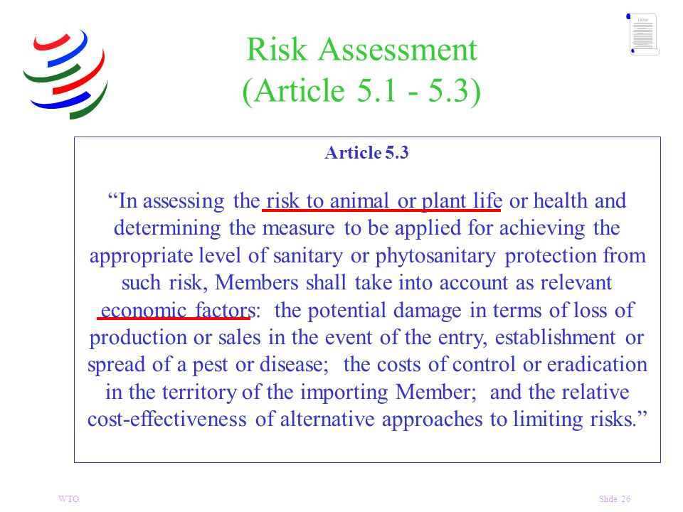 WTOSlide 26 Risk Assessment (Article 5.1 - 5.3) Article 5.3 In assessing the risk to animal or plant life or health and determining the measure to be applied for achieving the appropriate level of sanitary or phytosanitary protection from such risk, Members shall take into account as relevant economic factors: the potential damage in terms of loss of production or sales in the event of the entry, establishment or spread of a pest or disease; the costs of control or eradication in the territory of the importing Member; and the relative cost-effectiveness of alternative approaches to limiting risks.