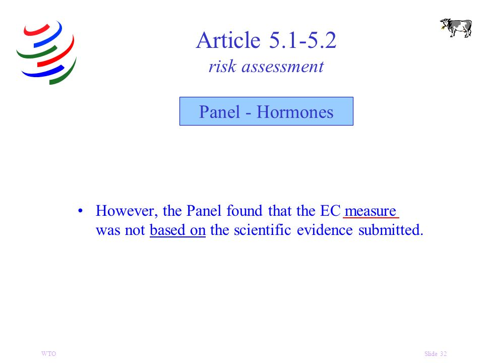 WTOSlide 32 Article 5.1-5.2 risk assessment Panel - Hormones However, the Panel found that the EC measure was not based on the scientific evidence submitted.