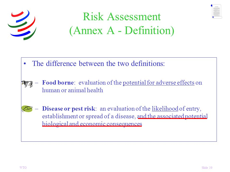 WTOSlide 39 The difference between the two definitions: –Food borne: evaluation of the potential for adverse effects on human or animal health –Disease or pest risk: an evaluation of the likelihood of entry, establishment or spread of a disease, and the associated potential biological and economic consequences Risk Assessment (Annex A - Definition)