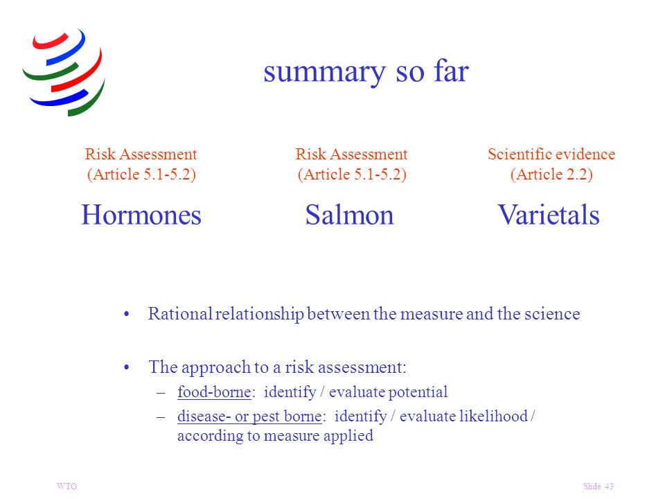WTOSlide 43 HormonesSalmonVarietals summary so far Scientific evidence (Article 2.2) Risk Assessment (Article 5.1-5.2) Rational relationship between the measure and the science The approach to a risk assessment: –food-borne: identify / evaluate potential –disease- or pest borne: identify / evaluate likelihood / according to measure applied