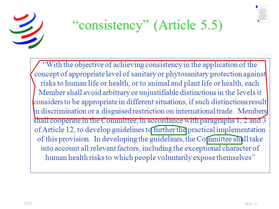 WTOSlide 45 consistency (Article 5.5) With the objective of achieving consistency in the application of the concept of appropriate level of sanitary or phytosanitary protection against risks to human life or health, or to animal and plant life or health, each Member shall avoid arbitrary or unjustifiable distinctions in the levels it considers to be appropriate in different situations, if such distinctions result in discrimination or a disguised restriction on international trade.