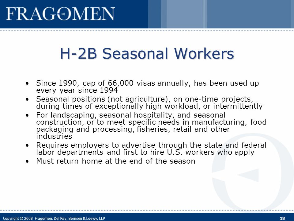 Copyright © 2008 Fragomen, Del Rey, Bernsen & Loewy, LLP 18 H-2B Seasonal Workers Since 1990, cap of 66,000 visas annually, has been used up every year since 1994 Seasonal positions (not agriculture), on one-time projects, during times of exceptionally high workload, or intermittently For landscaping, seasonal hospitality, and seasonal construction, or to meet specific needs in manufacturing, food packaging and processing, fisheries, retail and other industries Requires employers to advertise through the state and federal labor departments and first to hire U.S.