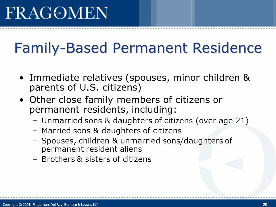 Copyright © 2008 Fragomen, Del Rey, Bernsen & Loewy, LLP 20 Family-Based Permanent Residence Immediate relatives (spouses, minor children & parents of U.S.