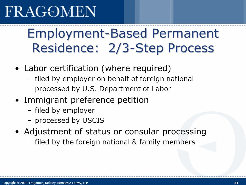 Copyright © 2008 Fragomen, Del Rey, Bernsen & Loewy, LLP 21 Employment-Based Permanent Residence: 2/3-Step Process Labor certification (where required) –filed by employer on behalf of foreign national –processed by U.S.
