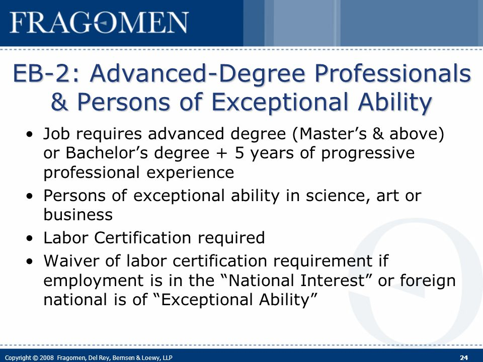 Copyright © 2008 Fragomen, Del Rey, Bernsen & Loewy, LLP 24 EB-2: Advanced-Degree Professionals & Persons of Exceptional Ability Job requires advanced degree (Masters & above) or Bachelors degree + 5 years of progressive professional experience Persons of exceptional ability in science, art or business Labor Certification required Waiver of labor certification requirement if employment is in the National Interest or foreign national is of Exceptional Ability