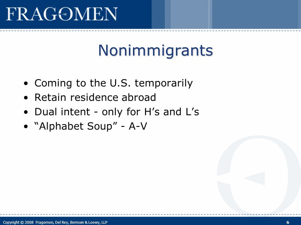 Copyright © 2008 Fragomen, Del Rey, Bernsen & Loewy, LLP 6 Nonimmigrants Coming to the U.S.