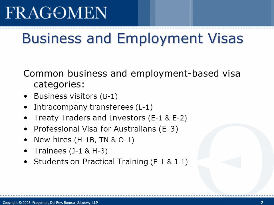 Copyright © 2008 Fragomen, Del Rey, Bernsen & Loewy, LLP 7 Business and Employment Visas Common business and employment-based visa categories: Business visitors (B-1) Intracompany transferees (L-1 ) Treaty Traders and Investors (E-1 & E-2) Professional Visa for Australians (E-3) New hires (H-1B, TN & O-1) Trainees (J-1 & H-3) Students on Practical Training (F-1 & J-1)
