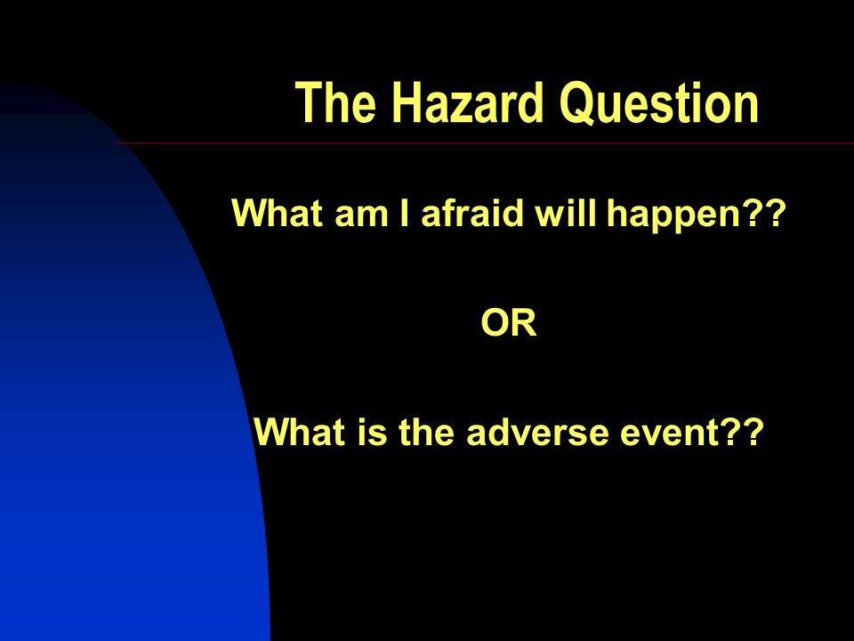 The Hazard Question What am I afraid will happen?? OR What is the adverse event??