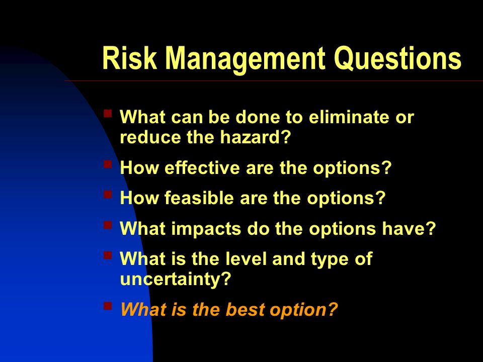 Risk Management Questions What can be done to eliminate or reduce the hazard? How effective are the options? How feasible are the options? What impact