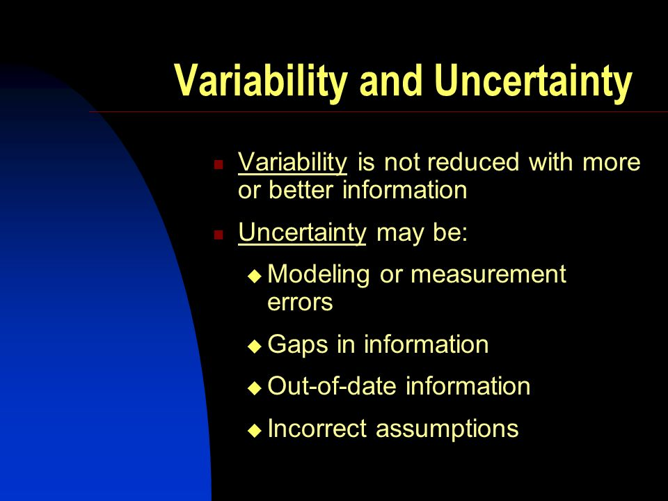 Variability and Uncertainty Variability is not reduced with more or better information Uncertainty may be: Modeling or measurement errors Gaps in information Out-of-date information Incorrect assumptions
