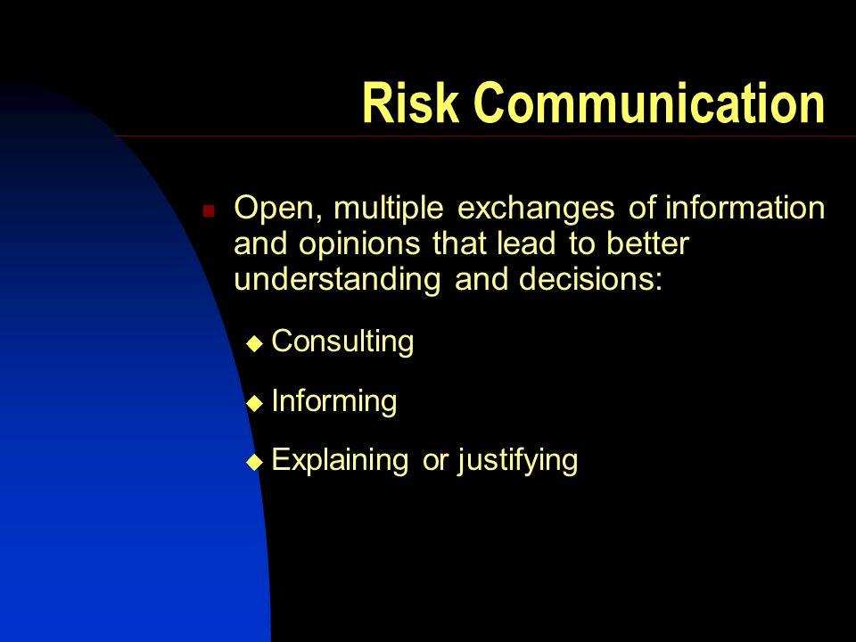 Risk Communication Open, multiple exchanges of information and opinions that lead to better understanding and decisions: Consulting Informing Explaining or justifying