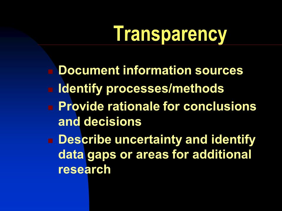 Transparency Document information sources Identify processes/methods Provide rationale for conclusions and decisions Describe uncertainty and identify data gaps or areas for additional research
