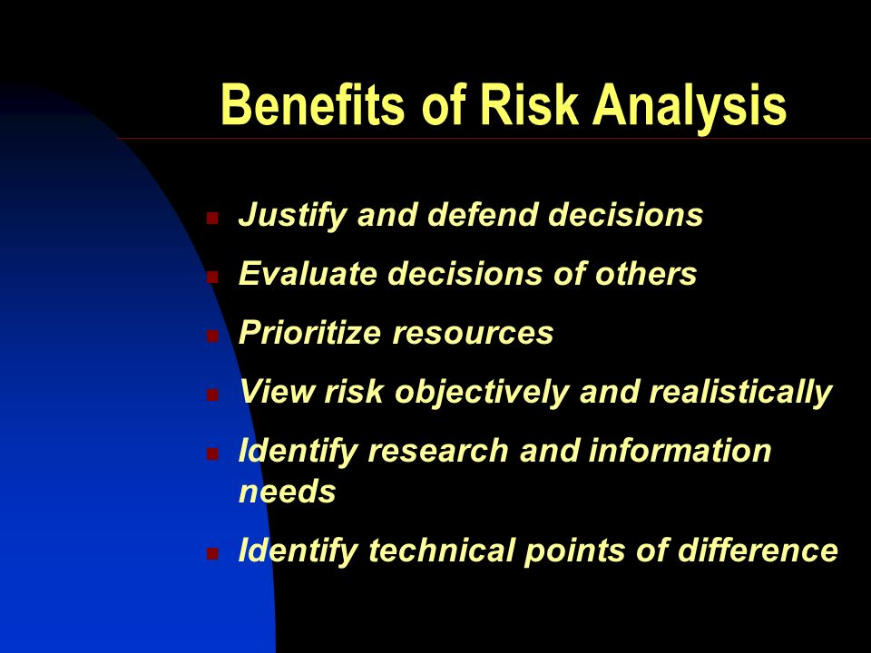 Benefits of Risk Analysis Justify and defend decisions Evaluate decisions of others Prioritize resources View risk objectively and realistically Identify research and information needs Identify technical points of difference