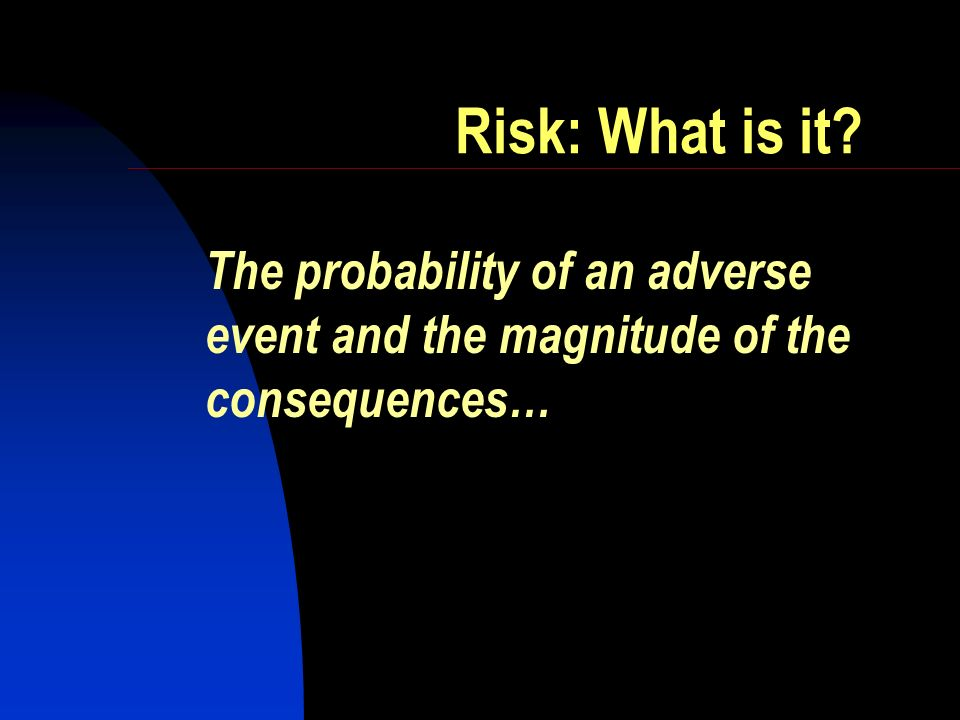 Risk: What is it The probability of an adverse event and the magnitude of the consequences…