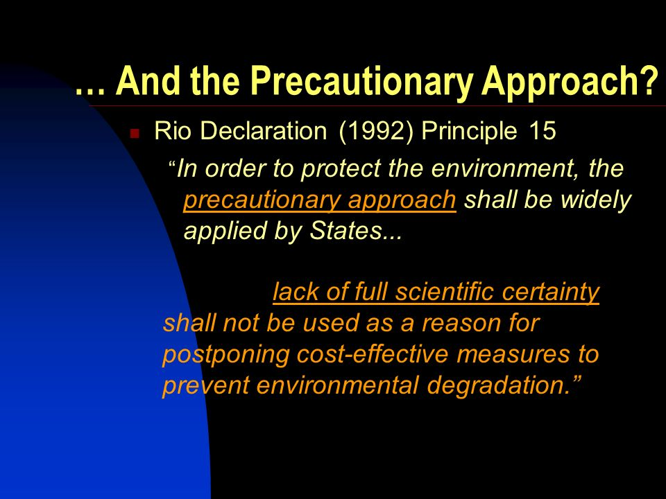 … And the Precautionary Approach? Rio Declaration (1992) Principle 15 In order to protect the environment, the precautionary approach shall be widely